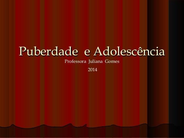 Puberdade e AdolescênciaPuberdade e Adolescência Professora Juliana Gomes 2014