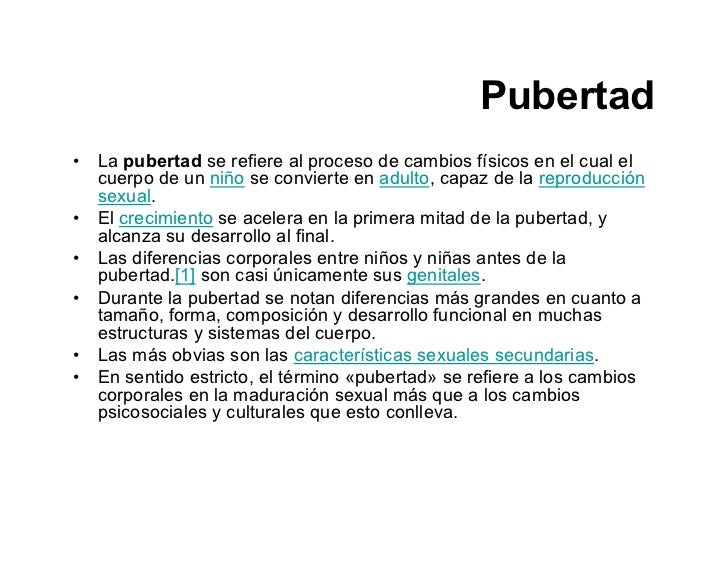 Pubertad • La pubertad se refiere al proceso de cambios físicos en el cual el   cuerpo de un niño se convierte en adulto, ...