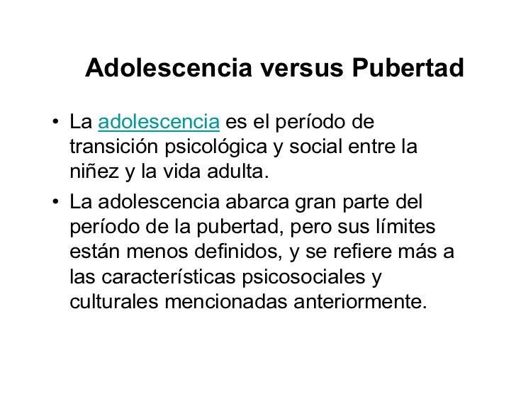 Adolescencia versus Pubertad • La adolescencia es el período de   transición psicológica y social entre la   niñez y la vi...