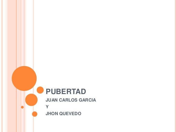 PUBERTAD<br />JUAN CARLOS GARCIA <br />Y <br />JHON QUEVEDO<br />