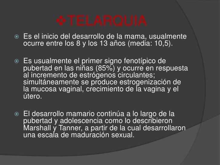 <ul><li>TELARQUIA</li></ul>Es el inicio del desarrollo de la mama, usualmente ocurre entre los 8 y los 13 años (media: 10,...