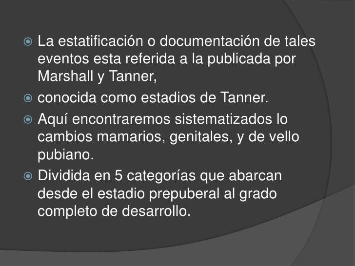 La estatificación o documentación de tales eventos esta referida a la publicada por Marshall y Tanner,<br />conocida como ...