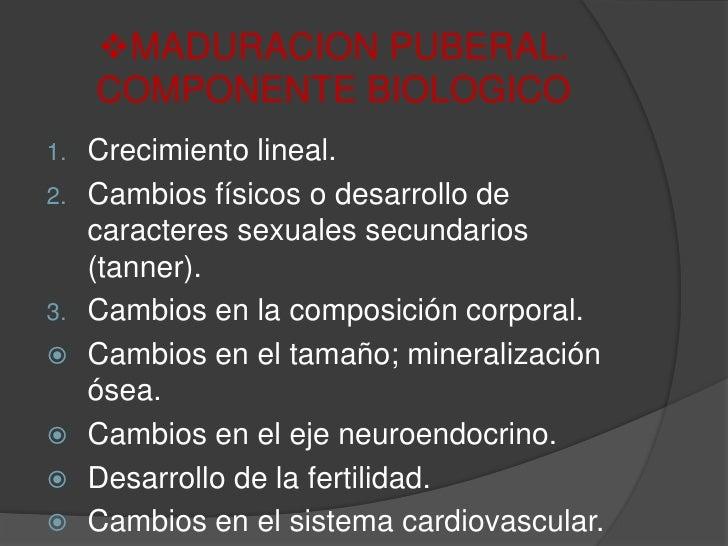 <ul><li>MADURACION PUBERAL. COMPONENTE BIOLOGICO</li></ul>Crecimiento lineal.<br />Cambios físicos o desarrollo de caracte...