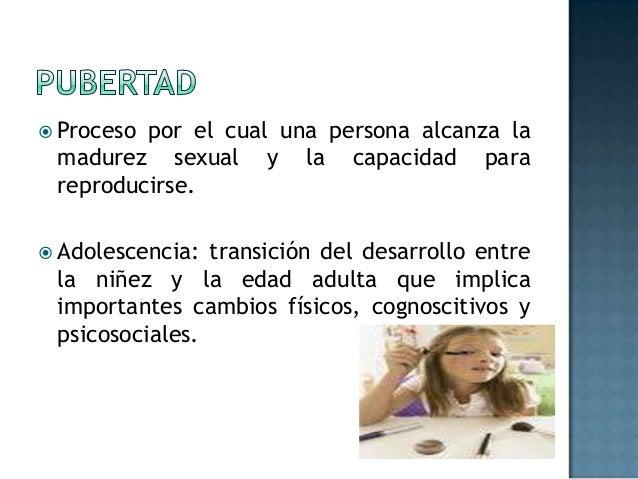  Procesopor el cual una persona alcanza la madurez sexual y la capacidad para reproducirse. Adolescencia: transición del...