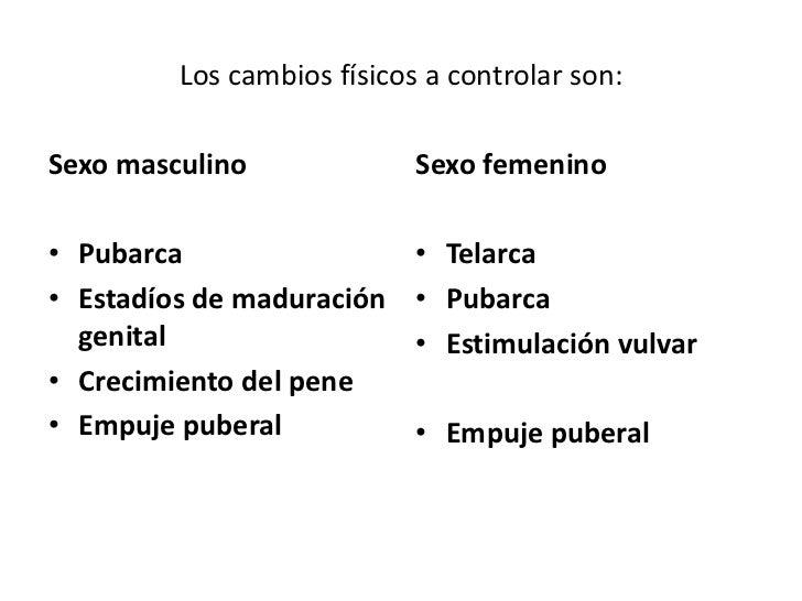 Los cambios físicos a controlar son:Sexo masculino              Sexo femenino• Pubarca                   • Telarca• Estadí...