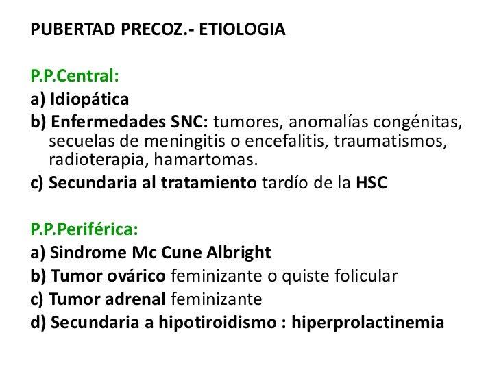 PUBERTAD PRECOZ.- ETIOLOGIAP.P.Central:a) Idiopáticab) Enfermedades SNC: tumores, anomalías congénitas,   secuelas de meni...