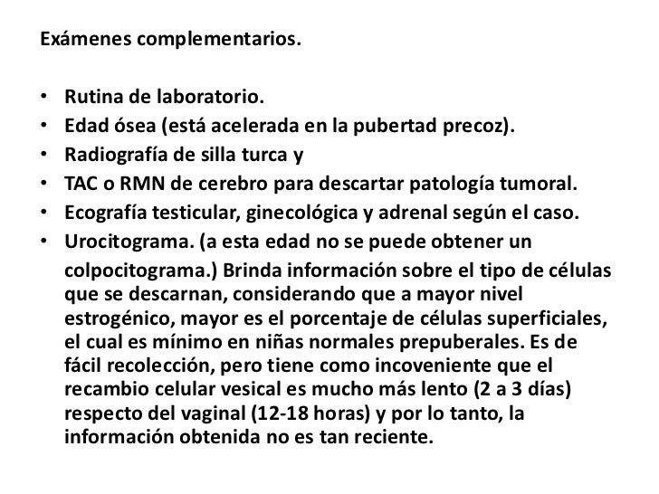 Exámenes complementarios.•   Rutina de laboratorio.•   Edad ósea (está acelerada en la pubertad precoz).•   Radiografía de...