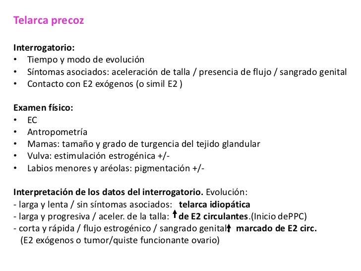 Telarca precozInterrogatorio:• Tiempo y modo de evolución• Síntomas asociados: aceleración de talla / presencia de flujo /...
