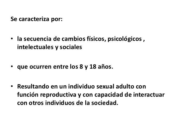 Se caracteriza por:• la secuencia de cambios físicos, psicológicos ,  intelectuales y sociales• que ocurren entre los 8 y ...
