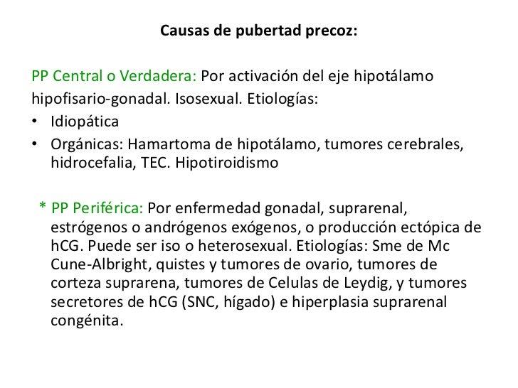 Causas de pubertad precoz:PP Central o Verdadera: Por activación del eje hipotálamohipofisario-gonadal. Isosexual. Etiolog...