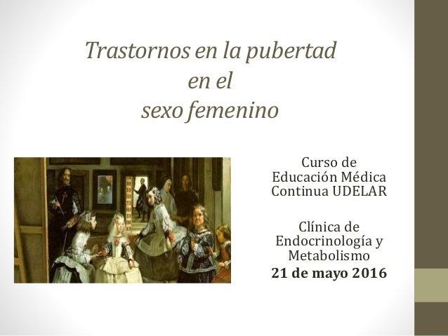 Trastornos en la pubertad en el sexo femenino Curso de Educación Médica Continua UDELAR Clínica de Endocrinología y Metabo...