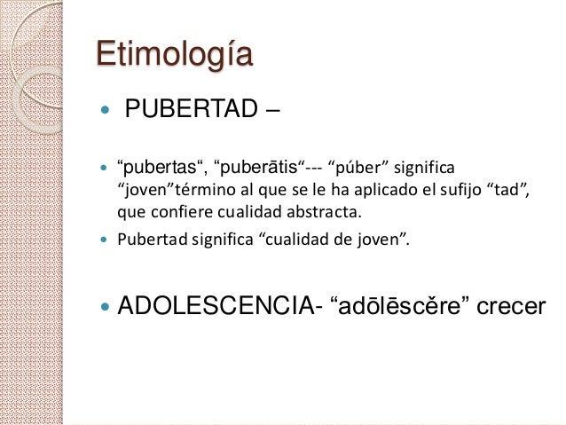 """Etimología  PUBERTAD –  """"pubertas"""", """"puberātis""""--- """"púber"""" significa """"joven""""término al que se le ha aplicado el sufijo """"..."""