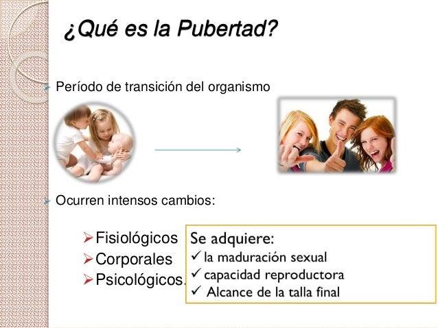 ¿Qué es la Pubertad?  Período de transición del organismo  Ocurren intensos cambios: Fisiológicos Corporales Psicológ...