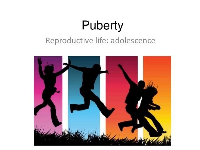 Puberty Reproductive life: adolescence