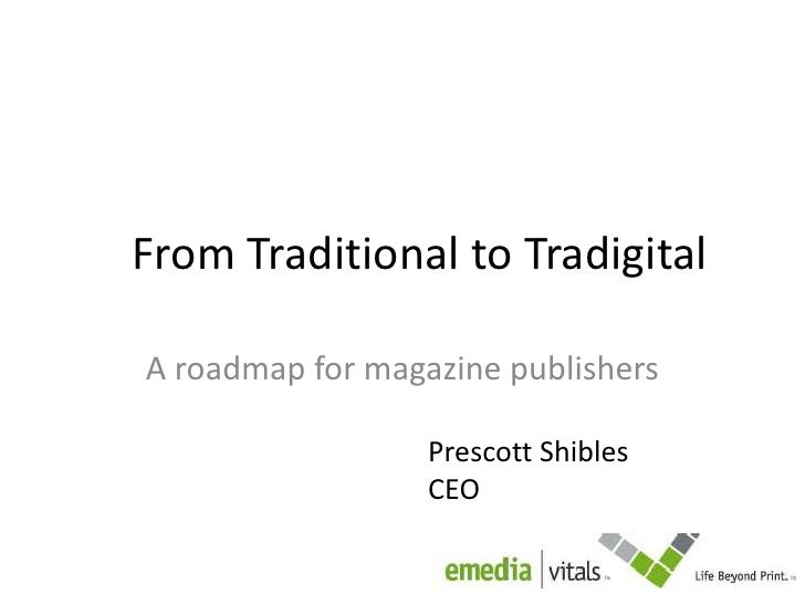 From Traditional to Tradigital<br />A roadmap for magazine publishers<br />Prescott Shibles<br />CEO<br />