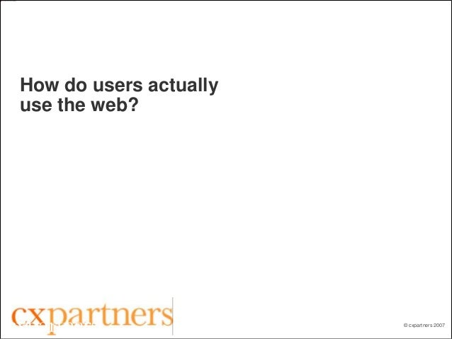 © cxpartners 2007 How do users actually use the web? Joe Leech Principal Consultant +44 7905 334163 http://flickr.com/phot...
