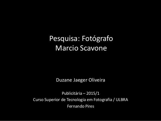 Duzane Jaeger Oliveira Publicitária – 2015/1 Curso Superior de Tecnologia em Fotografia / ULBRA Fernando Pires Pesquisa: F...