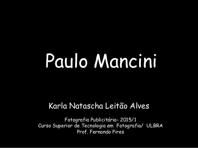 Paulo Mancini Karla Natascha Leitão Alves Fotografia Publicitária- 2015/1 Curso Superior de Tecnologia em Fotografia/ ULBR...