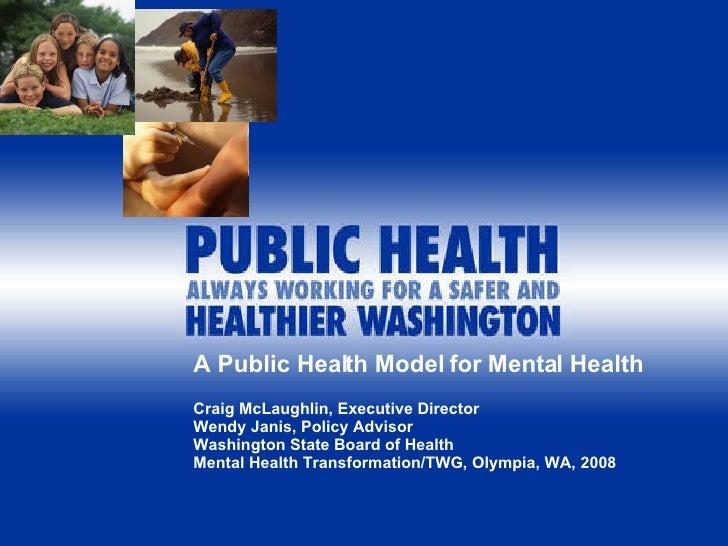 A Public Health Model for Mental Health Craig McLaughlin, Executive Director Wendy Janis, Policy Advisor Washington State ...