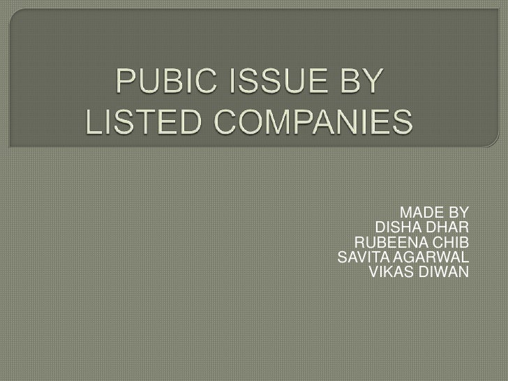 PUBIC ISSUE BY LISTED COMPANIES<br />MADE BY<br />DISHA DHAR<br />RUBEENA CHIB <br />SAVITA AGARWAL<br />VIKAS DIWAN<br />