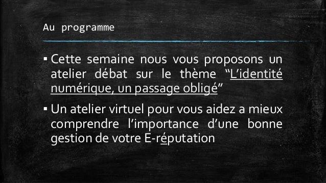 """Au programme  ▪ Cette semaine nous vous proposons un  atelier débat sur le thème """"L'identité  numérique, un passage obligé..."""