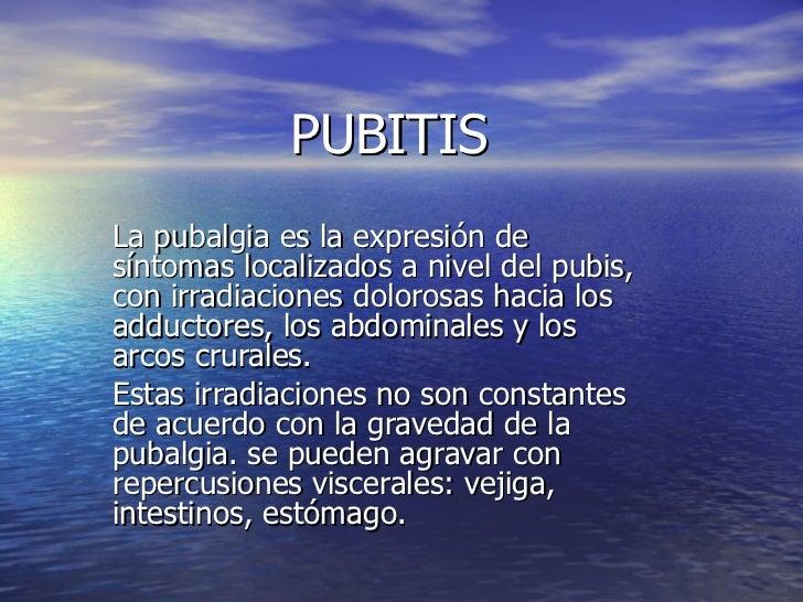 PUBITIS La pubalgia es la expresión de síntomas localizados a nivel del pubis, con irradiaciones dolorosas hacia los adduc...