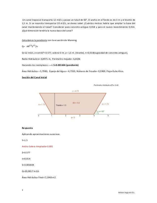 Un canal trapecial transporta 12 m3/s y posee un talud de 60°. El ancho en el fondo es de 3 m y el tirante de 1,5 m. Si se...