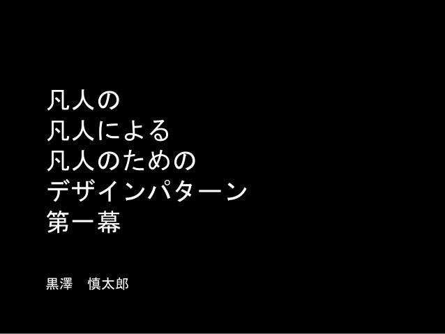 凡人の 凡人による 凡人のための デザインパターン 第一幕 黒澤 慎太郎