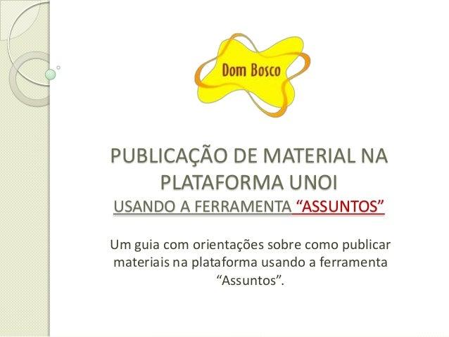 """PUBLICAÇÃO DE MATERIAL NA PLATAFORMA UNOI USANDO A FERRAMENTA """"ASSUNTOS"""" Um guia com orientações sobre como publicar mater..."""
