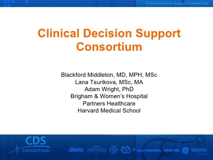 Clinical Decision Support Consortium Blackford Middleton, MD, MPH, MSc Lana Tsurikova, MSc, MA Adam Wright, PhD Brigham & ...