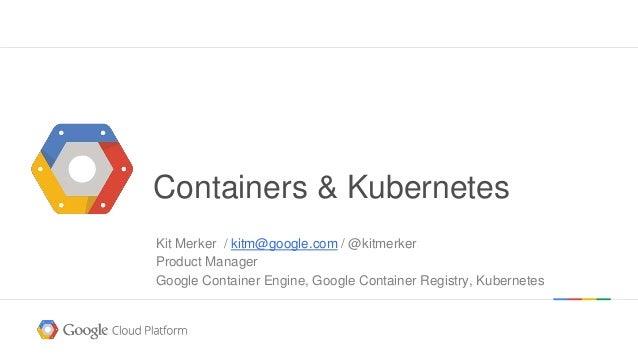 @kitmerker Containers & Kubernetes Kit Merker / kitm@google.com / @kitmerker Product Manager Google Container Engine, Goog...