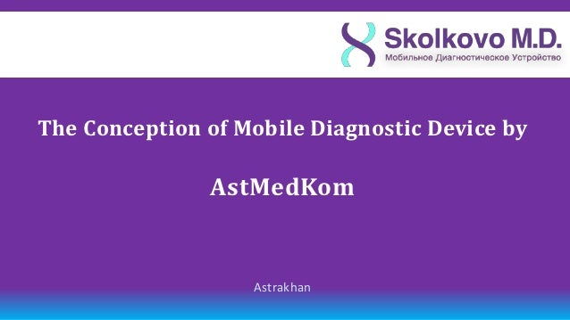 The Сonception of Mobile Diagnostic Device by               AstMedKom                   Astrakhan