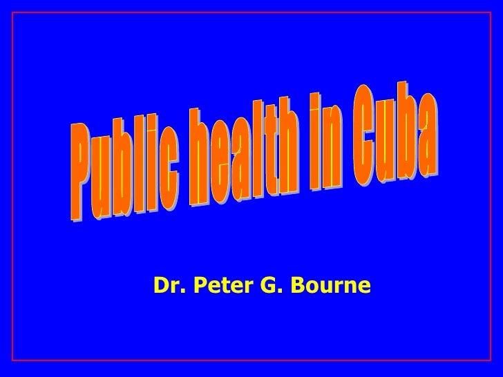 Public health in Cuba Dr. Peter G. Bourne