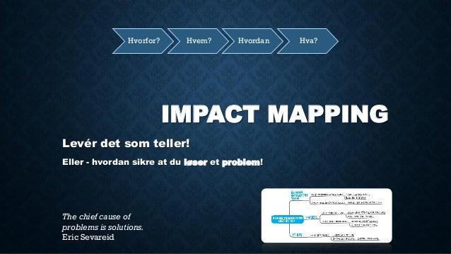IMPACT MAPPING  Levér det som teller!  Eller - hvordan sikre at du løser et problem!  Hvorfor?  Hvem?  Hvordan  Hva?  The ...