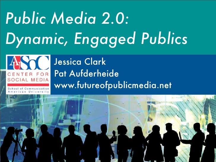 Public Media 2.0: Dynamic, Engaged Publics       Jessica Clark       Pat Aufderheide       www.futureofpublicmedia.net