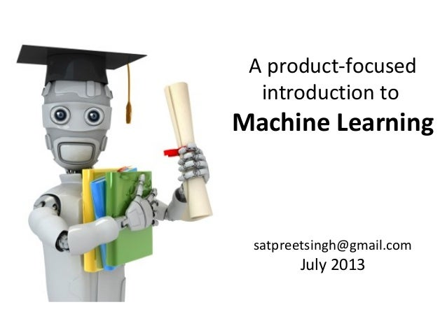A product-focused introduction to Machine Learning satpreetsingh@gmail.com July 2013