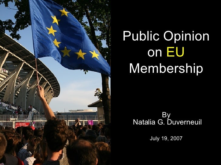 Public Opinion on  EU Membership By Natalia G. Duverneuil July 19, 2007