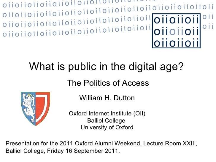 The Politics of Access William H. Dutton Oxford Internet Institute (OII) Balliol College  University of Oxford What is pub...