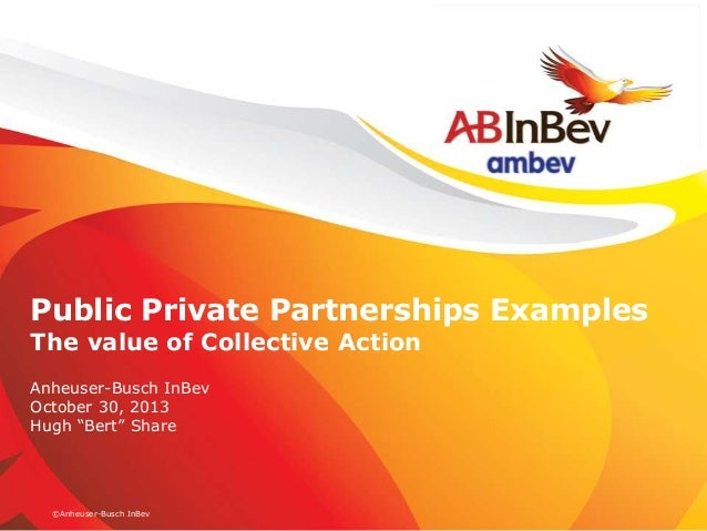 "Public Private Partnerships Examples The value of Collective Action Anheuser-Busch InBev October 30, 2013 Hugh ""Bert"" Shar..."