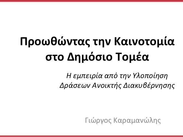 Η εμπειρία από την Υλοποίηση Δράσεων Ανοικτής Διακυβέρνησης   Γιώργος Καραμανώλης Προωθώντας την...