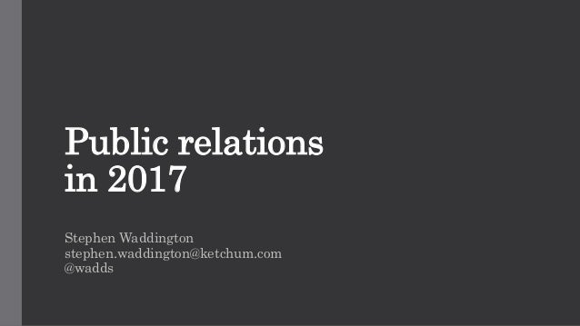 Public relations in 2017 Stephen Waddington stephen.waddington@ketchum.com @wadds