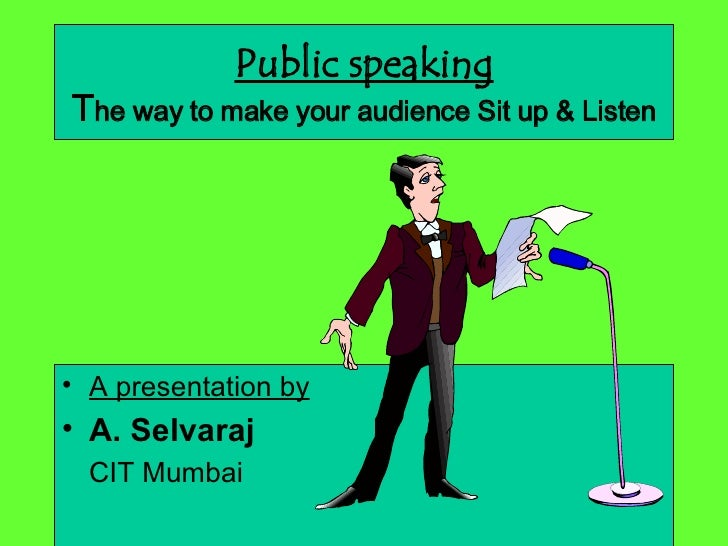 Public speaking T he way to make your audience Sit up & Listen <ul><li>A presentation by </li></ul><ul><li>A. Selvaraj   <...