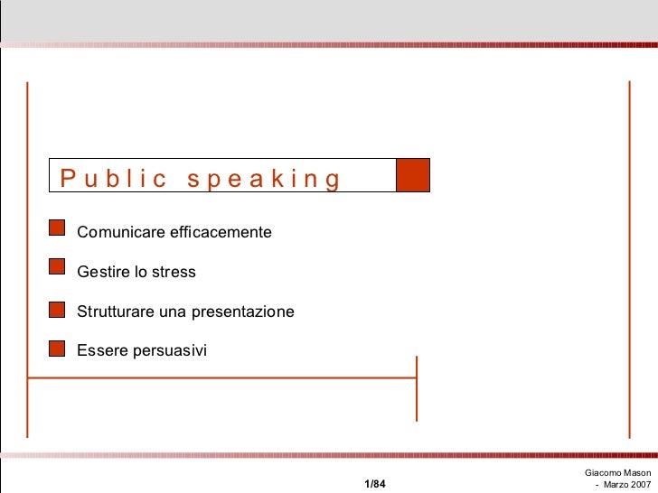 P u b l i c  s p e a k i n g   Comunicare efficacemente Gestire lo stress Strutturare una presentazione Essere persuasivi