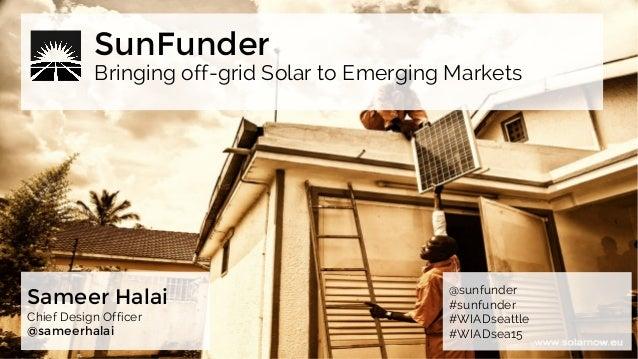 Bringing off-grid Solar to Emerging Markets SunFunder Sameer Halai Chief Design Officer @sameerhalai @sunfunder #sunfunder...