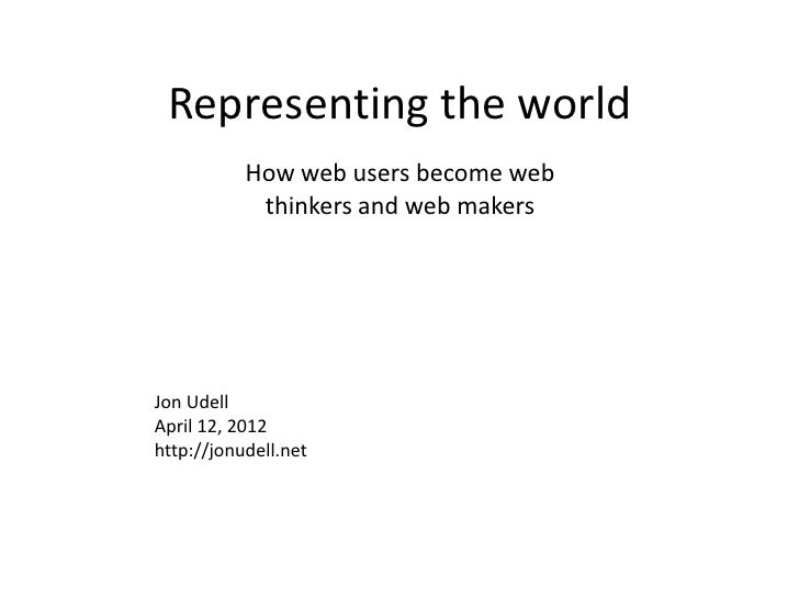 Representing the world           How web users become web            thinkers and web makersJon UdellApril 12, 2012http://...