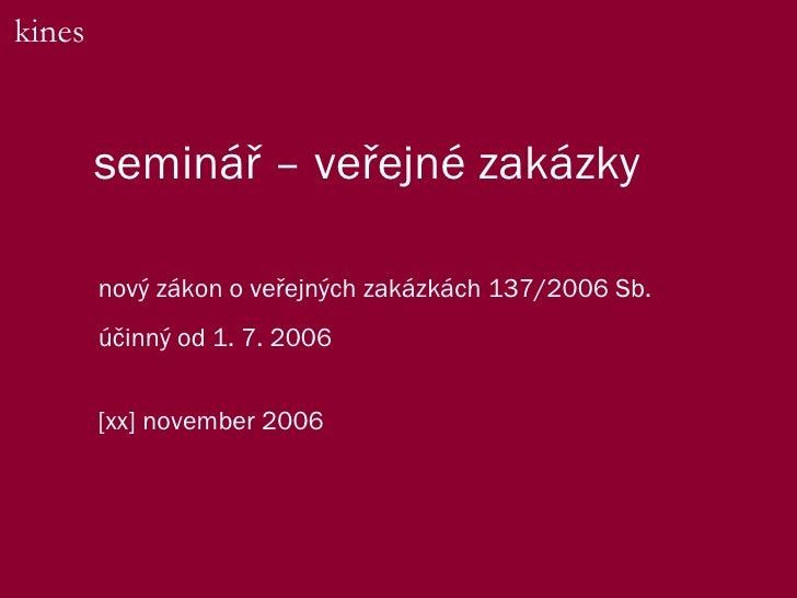 semin ář – veřejné zakázky nový zákon o veřejných zakázkách 137/2006 Sb. účinný od 1. 7. 2006 kines [xx] november 2006