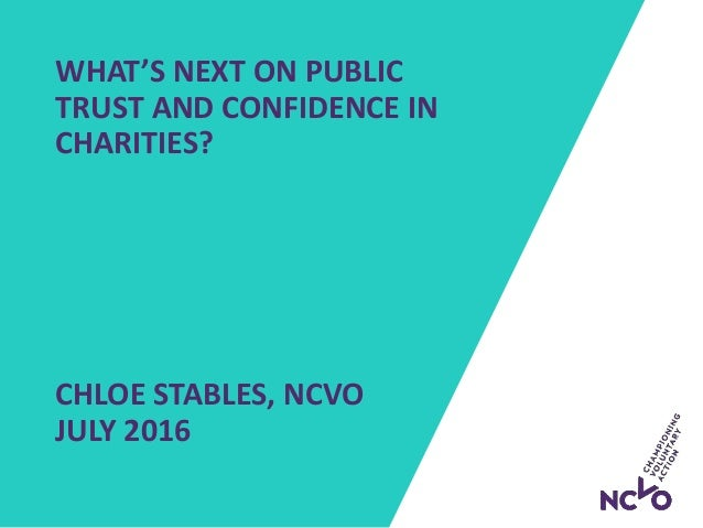 WHAT'S NEXT ON PUBLIC TRUST AND CONFIDENCE IN CHARITIES? CHLOE STABLES, NCVO JULY 2016