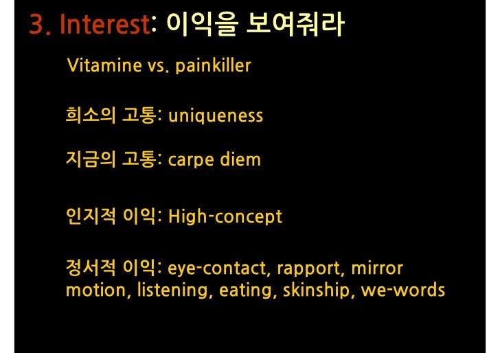3. Interest: 이익을 보여줘라   Vitamine vs. painkiller    희소의 고통: uniqueness    지금의 고통: carpe diem     인지적 이익: High-concept    정서...