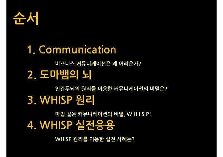 순서   1. Communication       비즈니스 커뮤니케이션은 왜 어려운가?   2. 도마뱀의 뇌       인간두뇌의 원리를 이용한 커뮤니케이션의 비밀은?   3. WHISP 원리       마법 같은 커뮤...