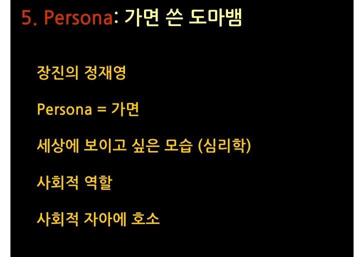 5. Persona: 가면 쓴 도마뱀   장진의 정재영   Persona = 가면   세상에 보이고 싶은 모습 (심리학)   사회적 역할   사회적 자아에 호소